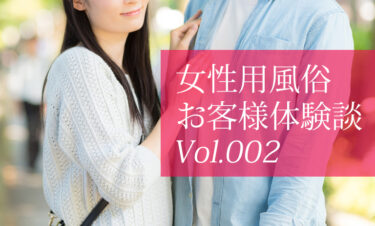 女性用風俗「お客様体験談」Vol.002